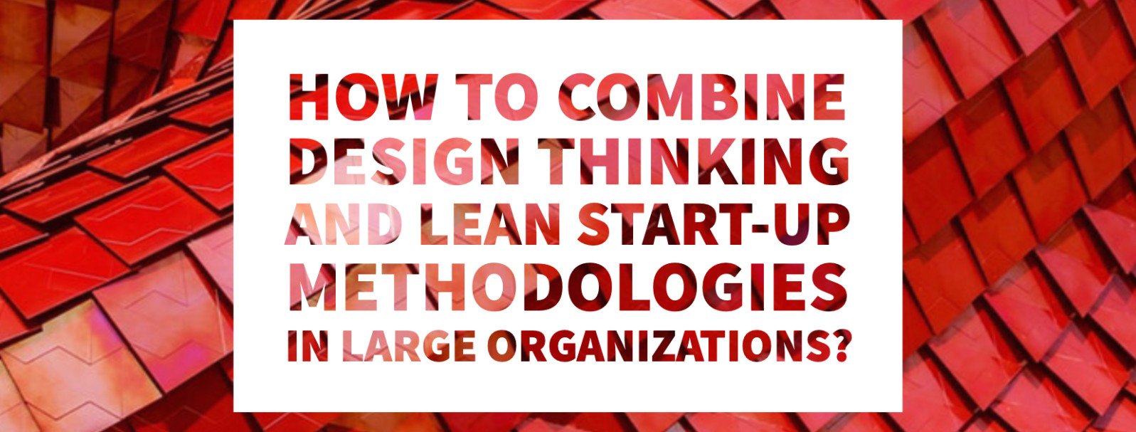 How to combine Design Thinking and Lean Start-Up methodologies in large organizations?